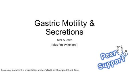 Gastric Motility & Secretions Mel & Dave (plus Poppy helped) Any errors found in this presentation are Mel's fault, anything good thank Dave.