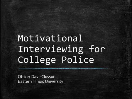 Motivational Interviewing for College Police Officer Dave Closson Eastern Illinois University.