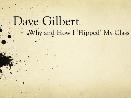 "Dave Gilbert Why and How I 'Flipped' My Class. Who has… …heard of flipping the classroom?"" …made screencasts, vodcasts, videos, etc… …or used someone."