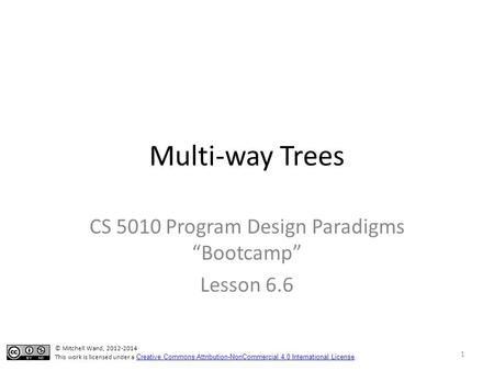 "Multi-way Trees CS 5010 Program Design Paradigms ""Bootcamp"" Lesson 6.6 © Mitchell Wand, 2012-2014 This work is licensed under a Creative Commons Attribution-NonCommercial."