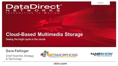Ddn.com ©2013 DataDirect Networks. All Rights Reserved. Cloud-Based Multimedia Storage Seeing the bright spots in the clouds 4/8/2013 Dave Fellinger Chief.