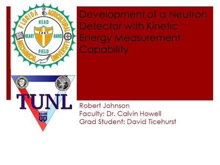 Robert Johnson Faculty: Dr. Calvin Howell Grad Student: David Ticehurst Development of a Neutron Detector with Kinetic Energy Measurement Capability.