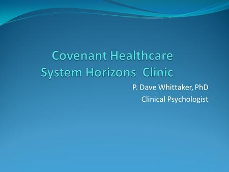 P. Dave Whittaker, PhD Clinical Psychologist. Horizons Clinic Originated from a DSRIP-funded grant to help Covenant's Behavioral Healthcare be optimally.