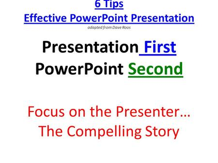 6 Tips Effective PowerPoint Presentation adapted from Dave Roos Presentation First PowerPoint Second Focus on the Presenter… The Compelling Story.