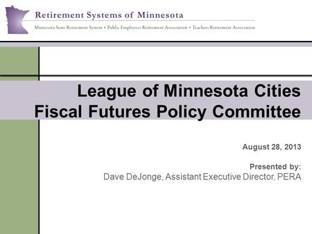 League of Minnesota Cities Fiscal Futures Policy Committee August 28, 2013 Presented by: Dave DeJonge, Assistant Executive Director, PERA.
