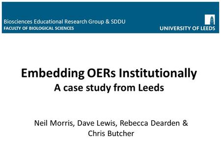 Neil Morris, Dave Lewis, Rebecca Dearden & Chris Butcher Biosciences Educational Research Group & SDDU FACULTY OF BIOLOGICAL SCIENCES Embedding OERs Institutionally.