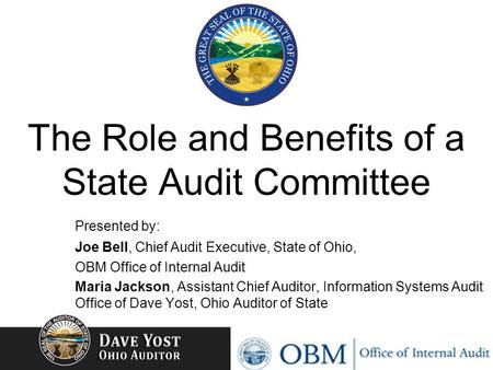 The Role and Benefits of a State Audit Committee Presented by: Joe Bell, Chief Audit Executive, State of Ohio, OBM Office of Internal Audit Maria Jackson,