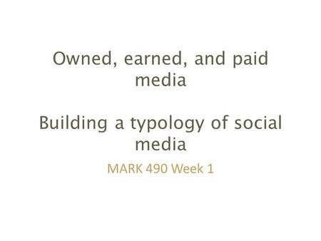 Owned, earned, and paid media Building a typology of social media MARK 490 Week 1.
