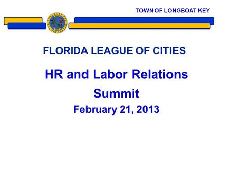 FLORIDA LEAGUE OF CITIES HR and Labor Relations Summit February 21, 2013 1 TOWN OF LONGBOAT KEY.
