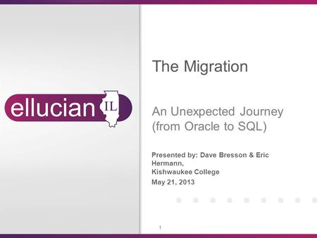 1 Presented by: Dave Bresson & Eric Hermann, Kishwaukee College May 21, 2013 The Migration An Unexpected Journey (from Oracle to SQL)