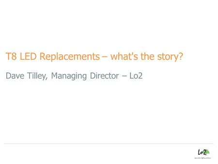 Dave Tilley, Managing Director – Lo2 T8 LED Replacements – what's the story?