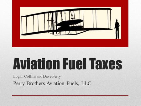 Aviation Fuel Taxes Logan Collins and Dave Perry Perry Brothers Aviation Fuels, LLC.