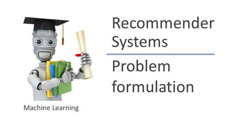 Recommender Systems Problem formulation Machine Learning.