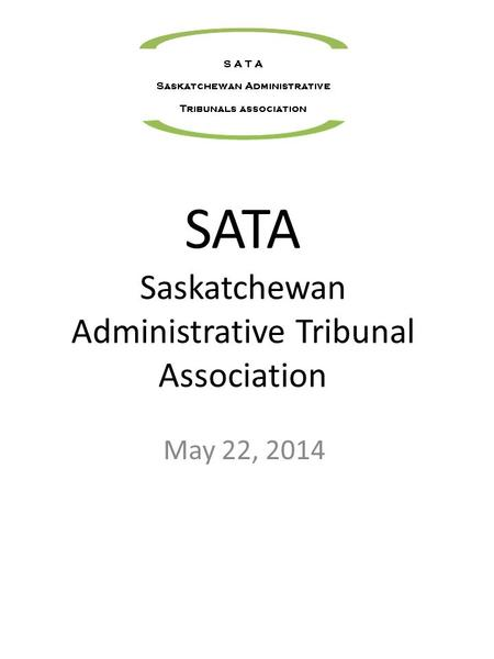SATA Saskatchewan Administrative Tribunal Association May 22, 2014.