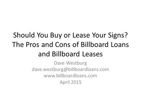 Should You Buy or Lease Your Signs? The Pros and Cons of Billboard Loans and Billboard Leases Dave Westburg