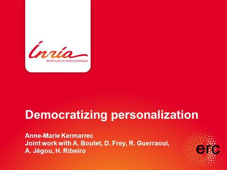 Democratizing personalization Anne-Marie Kermarrec Joint work with A. Boutet, D. Frey, R. Guerraoui, A. Jégou, H. Ribeiro.
