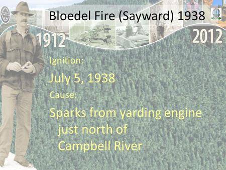 Bloedel Fire (Sayward) 1938 Ignition: July 5, 1938 Cause: Sparks from yarding engine just north of Campbell River.