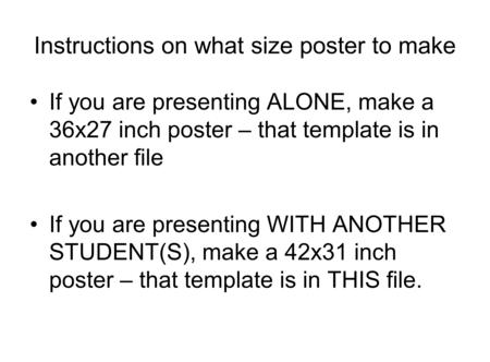 Instructions on what size poster to make If you are presenting ALONE, make a 36x27 inch poster – that template is in another file If you are presenting.