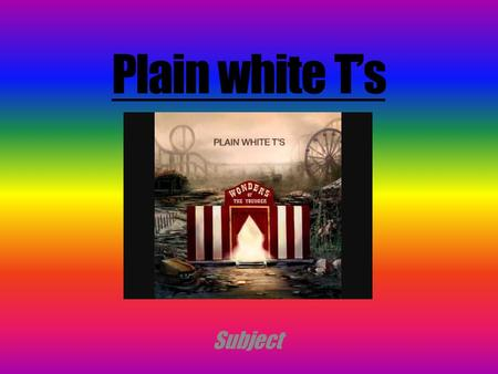 Plain white T's Subject. Tom Higgenson Comes from Villa Park, Illinois Existance of the lasting group ( 1997-2001 ) Plain White T's est un groupe de Teen.