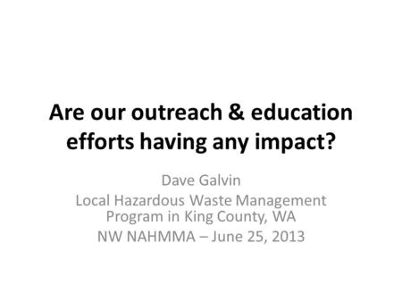 Are our outreach & education efforts having any impact? Dave Galvin Local Hazardous Waste Management Program in King County, WA NW NAHMMA – June 25, 2013.
