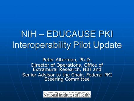 NIH – EDUCAUSE PKI Interoperability Pilot Update Peter Alterman, Ph.D. Director of Operations, Office of Extramural Research, NIH and Senior Advisor to.