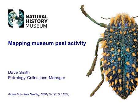 Dave Smith Petrology Collections Manager Global EMu Users Meeting, NHM (11-14 th Oct 2011) Mapping museum pest activity.