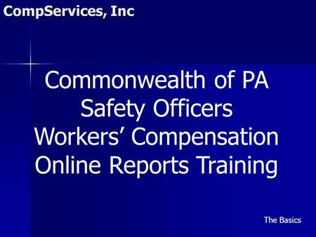 CompServices, Inc Commonwealth of PA Safety Officers Workers' Compensation Online Reports Training The Basics.