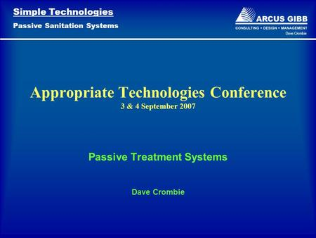 Simple Technologies Passive Sanitation Systems Dave Crombie Passive Treatment Systems Dave Crombie Appropriate Technologies Conference 3 & 4 September.