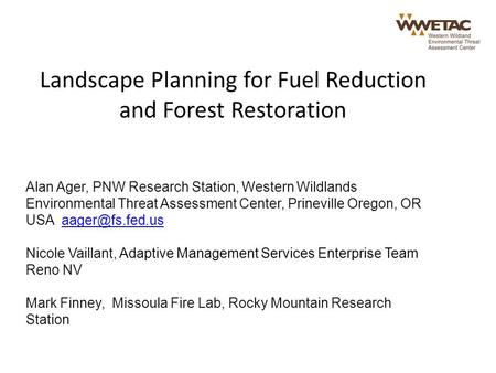 Landscape Planning for Fuel Reduction and Forest Restoration Alan Ager, PNW Research Station, Western Wildlands Environmental Threat Assessment Center,