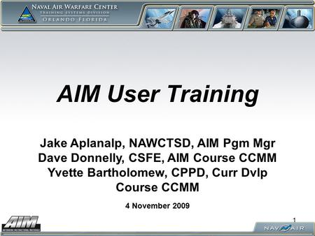 1 AIM User Training 4 November 2009 Jake Aplanalp, NAWCTSD, AIM Pgm Mgr Dave Donnelly, CSFE, AIM Course CCMM Yvette Bartholomew, CPPD, Curr Dvlp Course.