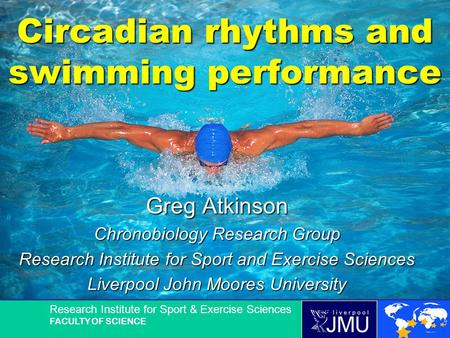 Research Institute for Sport & Exercise Sciences FACULTY OF SCIENCE Circadian rhythms and swimming performance Greg Atkinson Chronobiology Research Group.