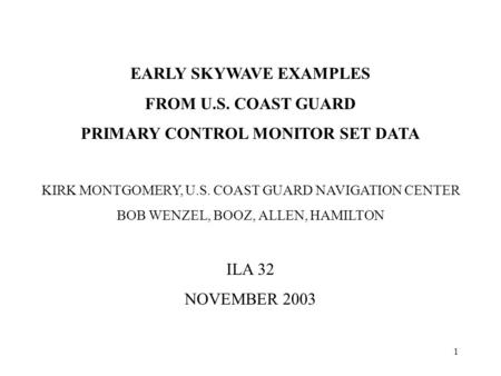 1 EARLY SKYWAVE EXAMPLES FROM U.S. COAST GUARD PRIMARY CONTROL MONITOR SET DATA KIRK MONTGOMERY, U.S. COAST GUARD NAVIGATION CENTER BOB WENZEL, BOOZ, ALLEN,