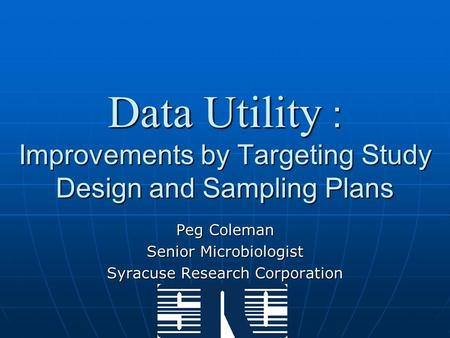 Data Utility : Improvements by Targeting Study Design and Sampling Plans Peg Coleman Senior Microbiologist Syracuse Research Corporation.