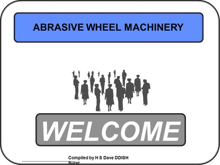 Compiled by H S Dave DDISH Surat WELCOME ABRASIVE WHEEL MACHINERY.