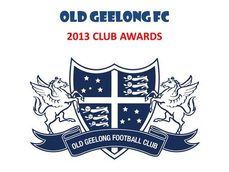 OLD GEELONG FC 2013 CLUB AWARDS. OGFC MILESTONES.