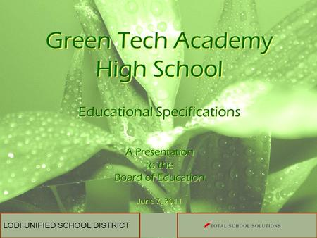LODI UNIFIED SCHOOL DISTRICT Green Tech Academy High School Educational Specifications A Presentation to the Board of Education June 7, 2011 Educational.