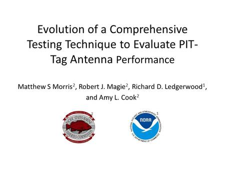 Evolution of a Comprehensive Testing Technique to Evaluate PIT- Tag Antenna Performance Matthew S Morris 2, Robert J. Magie 2, Richard D. Ledgerwood 1,