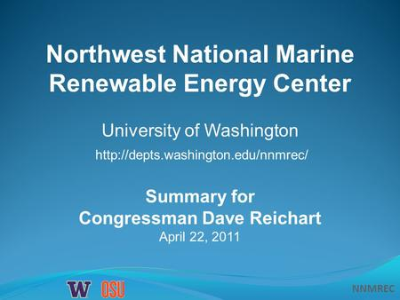 NNMREC Summary for Congressman Dave Reichart April 22, 2011 Northwest National Marine Renewable Energy Center University of Washington