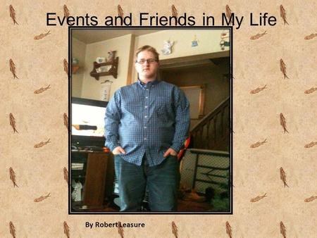Events and Friends in My Life By Robert Leasure. Events and Friends in My Life By Robert Leasure.