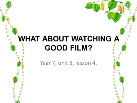 WHAT ABOUT WATCHING A GOOD FILM? Year 7, unit 8, lesson 4.