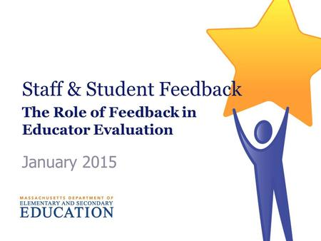 Staff & Student Feedback The Role of Feedback in Educator Evaluation January 2015.