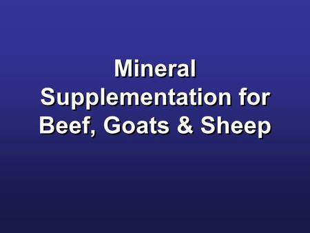 Mineral Supplementation for Beef, Goats & Sheep. Macro & Micro Minerals Macro Salt (NaCl) Calcium (Ca) Phosphorous (P) Magnesium (Mg) Potassium (K) Sulfur.