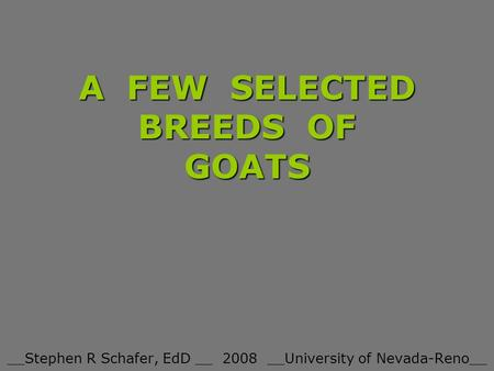 A FEW SELECTED BREEDS OF GOATS __Stephen R Schafer, EdD __ 2008 __University of Nevada-Reno__.