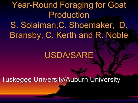 Year-Round Foraging for Goat Production S. Solaiman,C. Shoemaker, D. Bransby, C. Kerth and R. Noble USDA/SARE Tuskegee University/Auburn University.