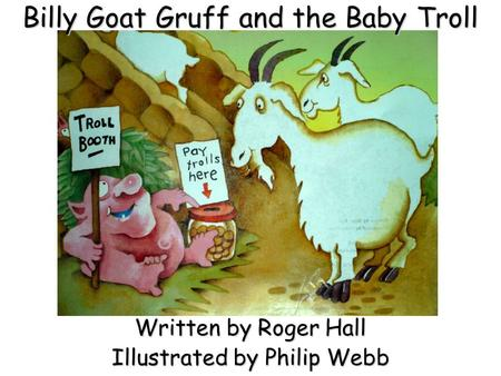 Billy Goat Gruff and the Baby Troll Written by Roger Hall Illustrated by Philip Webb.