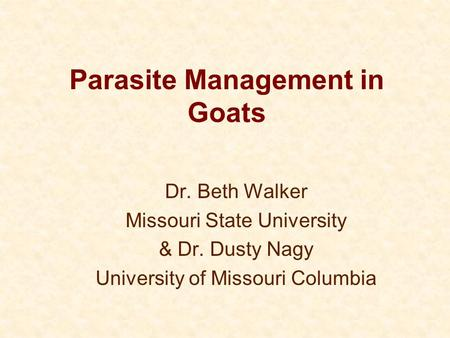 Parasite Management in Goats Dr. Beth Walker Missouri State University & Dr. Dusty Nagy University of Missouri Columbia.