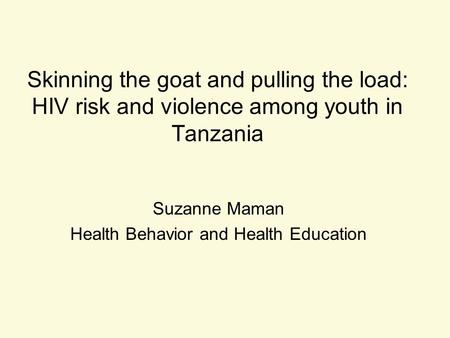 Skinning the goat and pulling the load: HIV risk and violence among youth in Tanzania Suzanne Maman Health Behavior and Health Education.