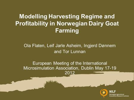 Modelling Harvesting Regime and Profitability in Norwegian Dairy Goat Farming Ola Flaten, Leif Jarle Asheim, Ingjerd Dønnem and Tor Lunnan European Meeting.