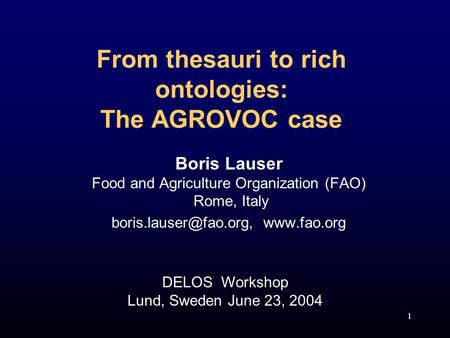 1 From thesauri to rich ontologies: The AGROVOC case Boris Lauser Food and Agriculture Organization (FAO) Rome, Italy