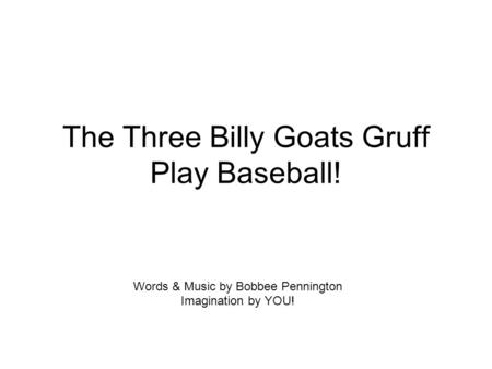 The Three Billy Goats Gruff Play Baseball! Words & Music by Bobbee Pennington Imagination by YOU!